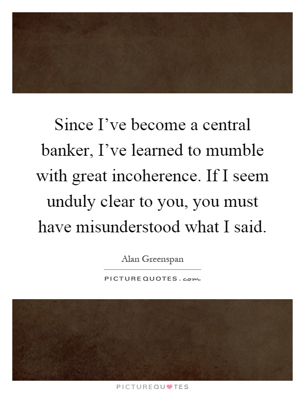 Since I've become a central banker, I've learned to mumble with great incoherence. If I seem unduly clear to you, you must have misunderstood what I said Picture Quote #1