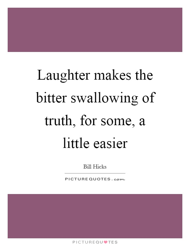 Laughter makes the bitter swallowing of truth, for some, a little easier Picture Quote #1