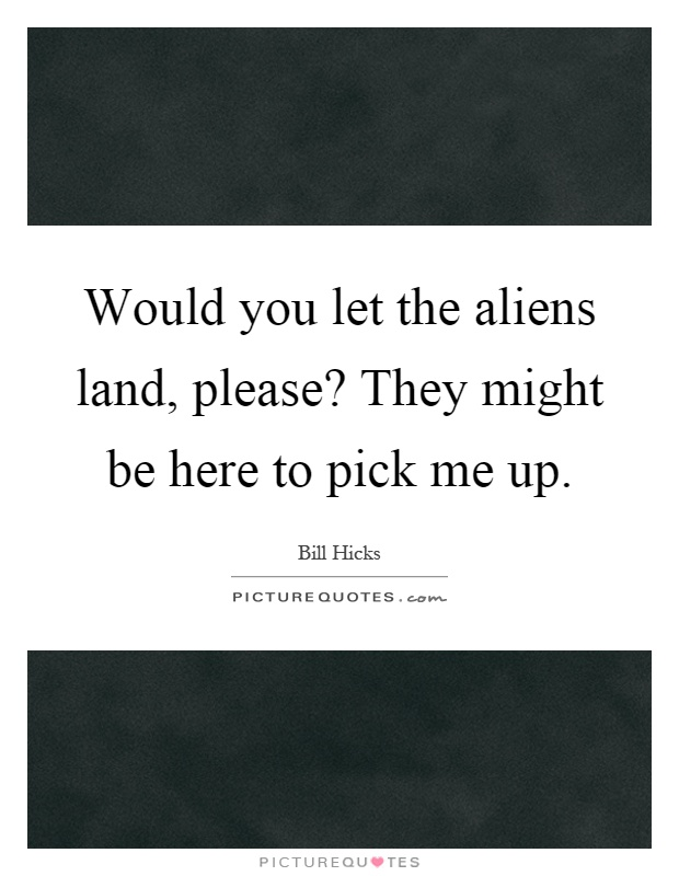 Would you let the aliens land, please? They might be here to pick me up Picture Quote #1