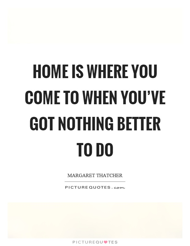 Home is where you come to when you've got nothing better to do Picture Quote #1
