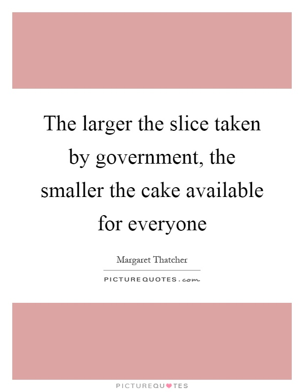 The larger the slice taken by government, the smaller the cake available for everyone Picture Quote #1