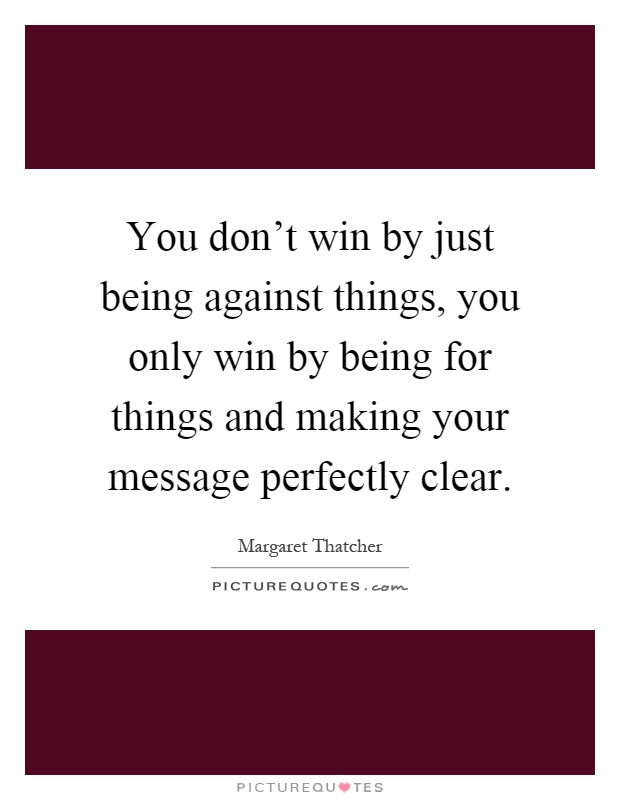 You don't win by just being against things, you only win by being for things and making your message perfectly clear Picture Quote #1