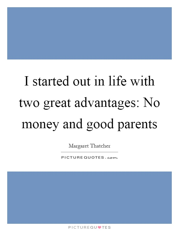 I started out in life with two great advantages: No money and good parents Picture Quote #1