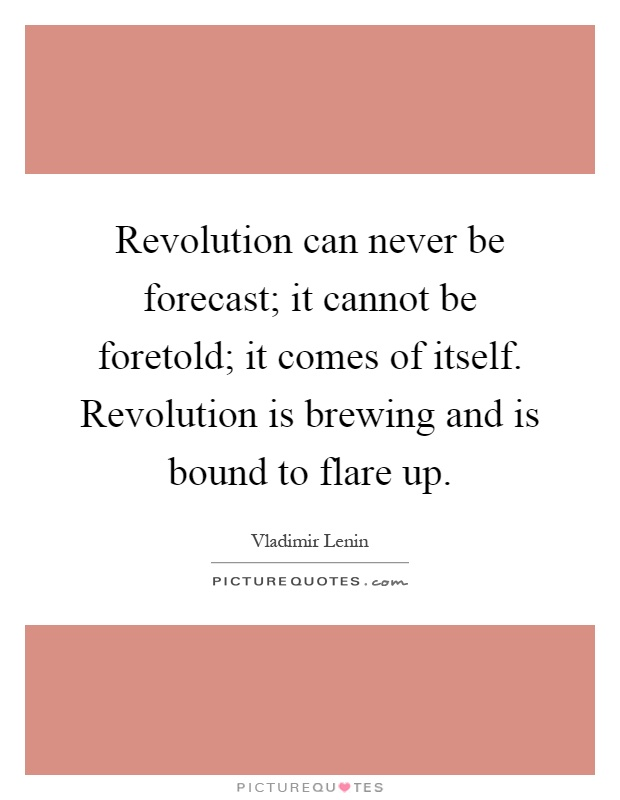 Revolution can never be forecast; it cannot be foretold; it comes of itself. Revolution is brewing and is bound to flare up Picture Quote #1