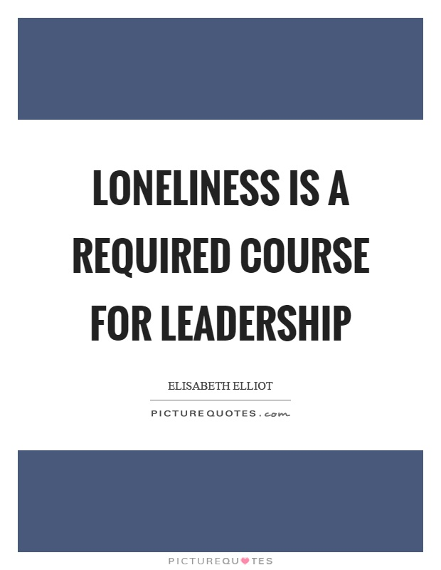Loneliness is a required course for leadership Picture Quote #1