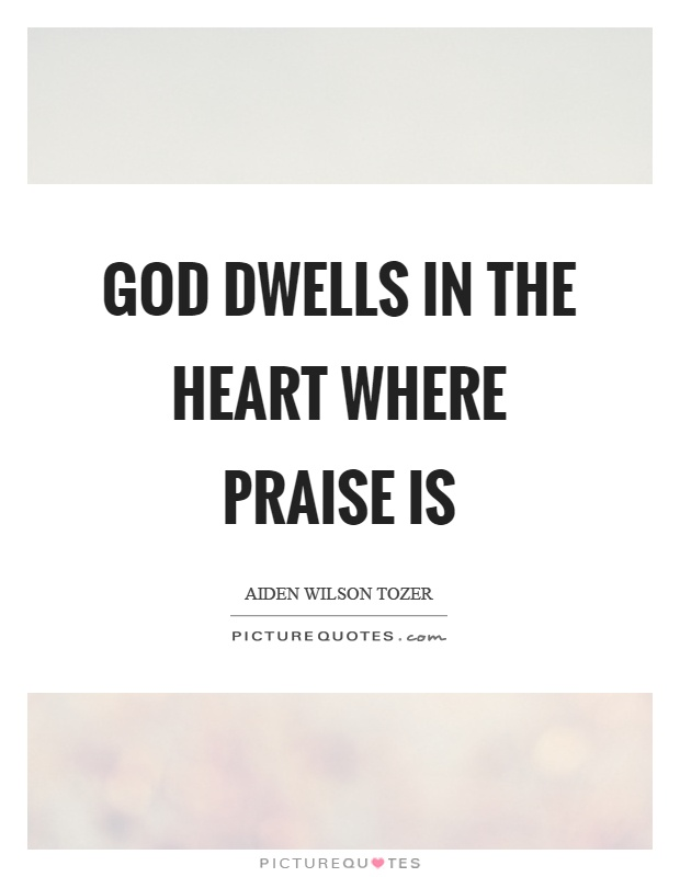 God dwells in the heart where praise is Picture Quote #1