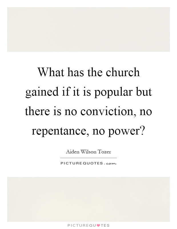 What has the church gained if it is popular but there is no conviction, no repentance, no power? Picture Quote #1