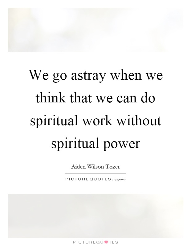 We go astray when we think that we can do spiritual work without spiritual power Picture Quote #1