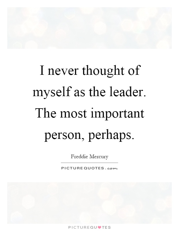 I never thought of myself as the leader. The most important person, perhaps Picture Quote #1