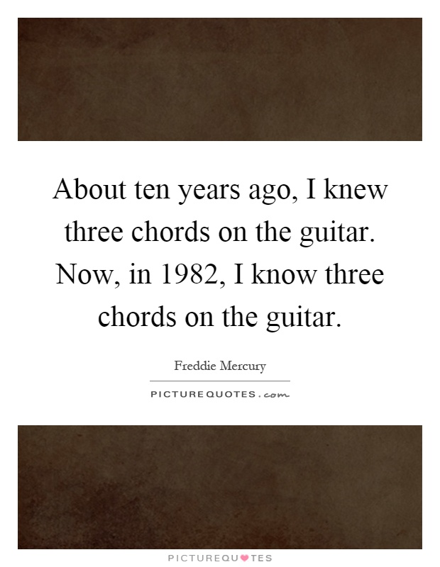 About ten years ago, I knew three chords on the guitar. Now, in... : Picture Quotes