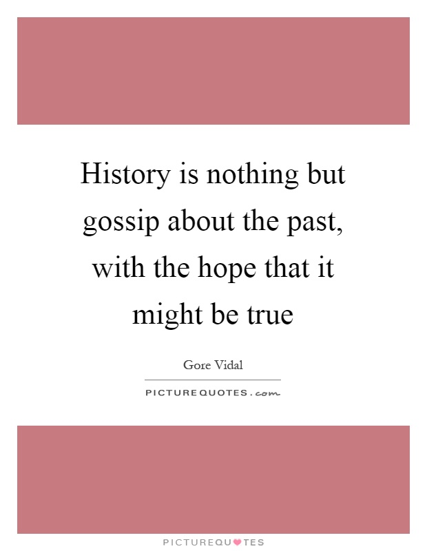 History is nothing but gossip about the past, with the hope that it might be true Picture Quote #1