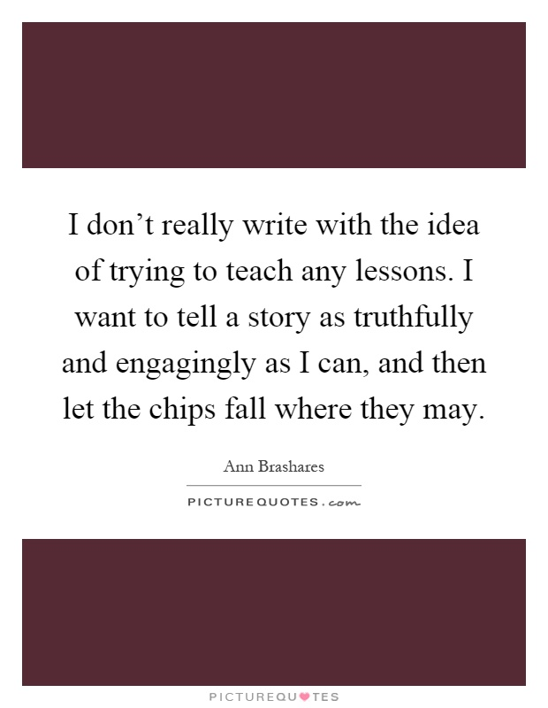 I don't really write with the idea of trying to teach any lessons. I want to tell a story as truthfully and engagingly as I can, and then let the chips fall where they may Picture Quote #1
