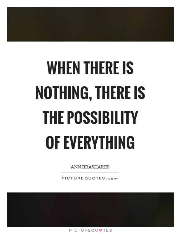 When there is nothing, there is the possibility of everything Picture Quote #1
