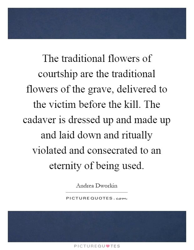 The traditional flowers of courtship are the traditional flowers of the grave, delivered to the victim before the kill. The cadaver is dressed up and made up and laid down and ritually violated and consecrated to an eternity of being used Picture Quote #1