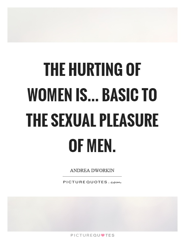 The hurting of women is... basic to the sexual pleasure of men Picture Quote #1