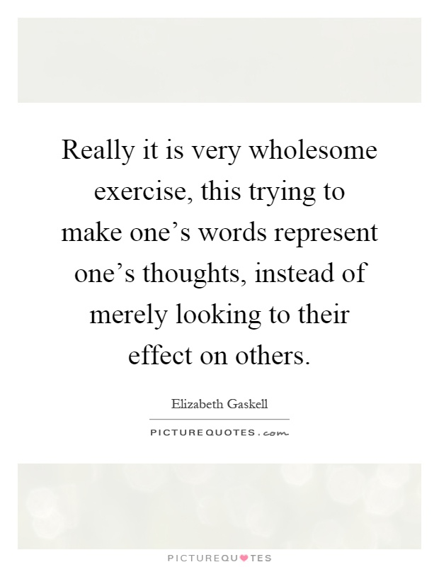 Really it is very wholesome exercise, this trying to make one's words represent one's thoughts, instead of merely looking to their effect on others Picture Quote #1