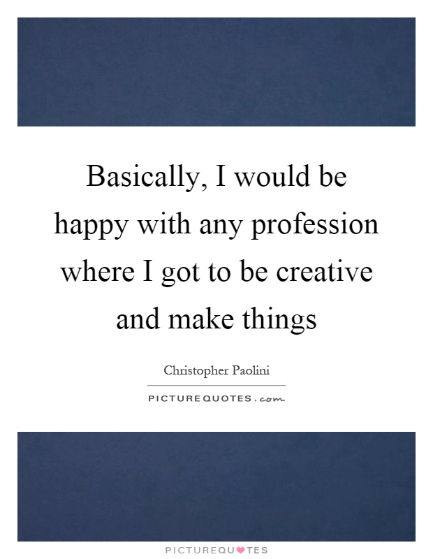 Basically, I would be happy with any profession where I got to be creative and make things Picture Quote #1