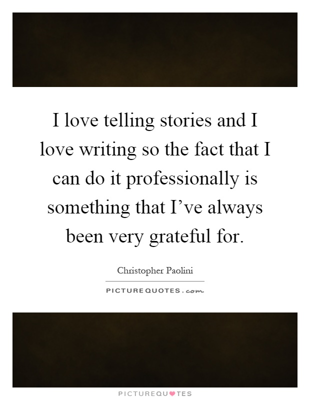 I love telling stories and I love writing so the fact that I can do it professionally is something that I've always been very grateful for Picture Quote #1