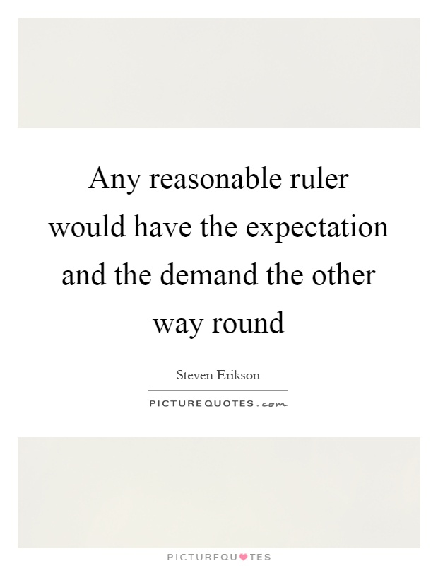 Any reasonable ruler would have the expectation and the demand the other way round Picture Quote #1