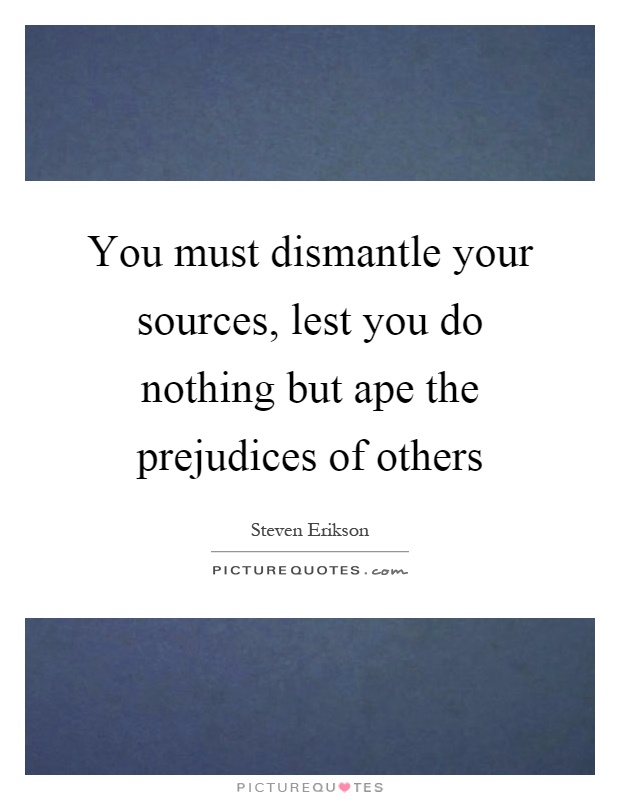 You must dismantle your sources, lest you do nothing but ape the prejudices of others Picture Quote #1