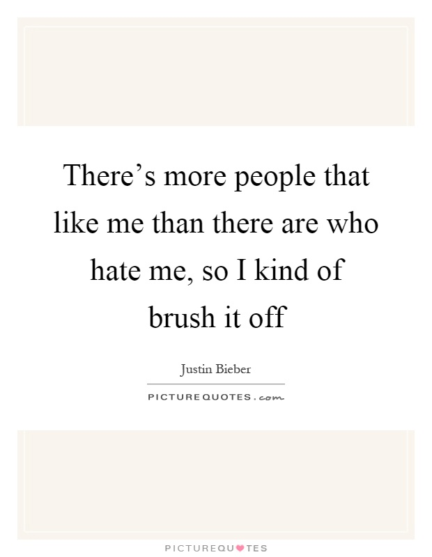There's more people that like me than there are who hate me, so I kind of brush it off Picture Quote #1