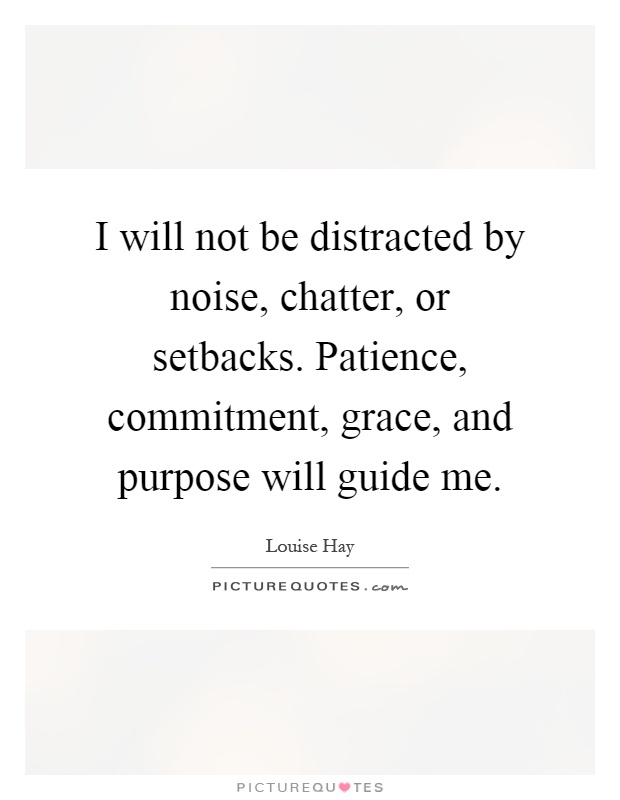 I will not be distracted by noise, chatter, or setbacks. Patience, commitment, grace, and purpose will guide me Picture Quote #1