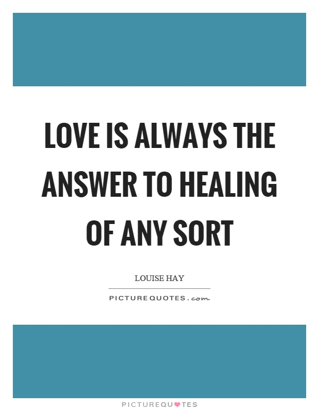 Love is always the answer to healing of any sort Picture Quote #1
