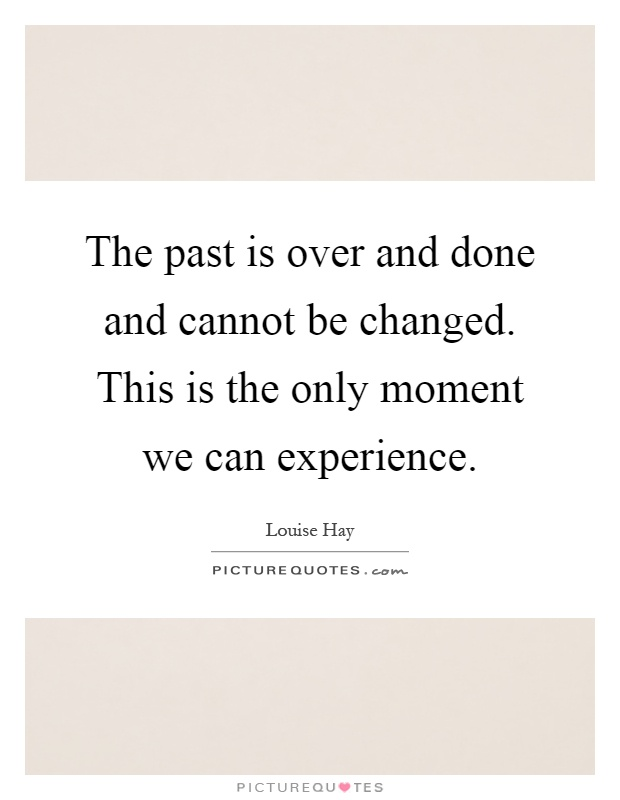 The past is over and done and cannot be changed. This is the only moment we can experience Picture Quote #1