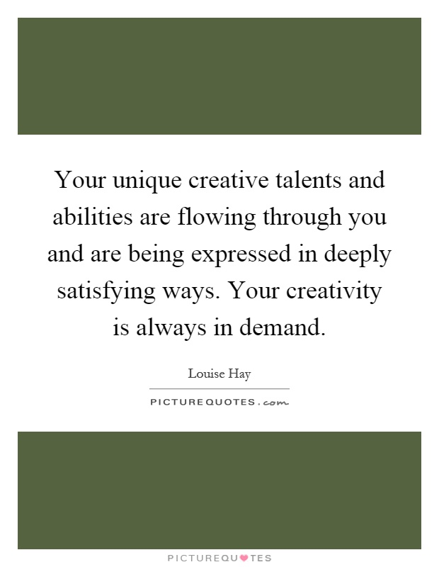 Your unique creative talents and abilities are flowing through you and are being expressed in deeply satisfying ways. Your creativity is always in demand Picture Quote #1