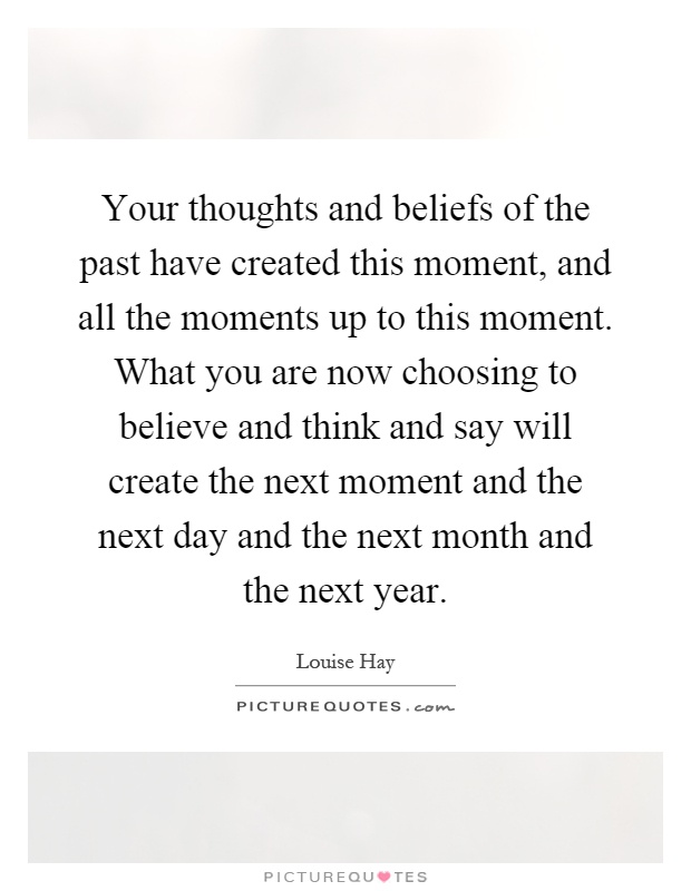 Your thoughts and beliefs of the past have created this moment, and all the moments up to this moment. What you are now choosing to believe and think and say will create the next moment and the next day and the next month and the next year Picture Quote #1
