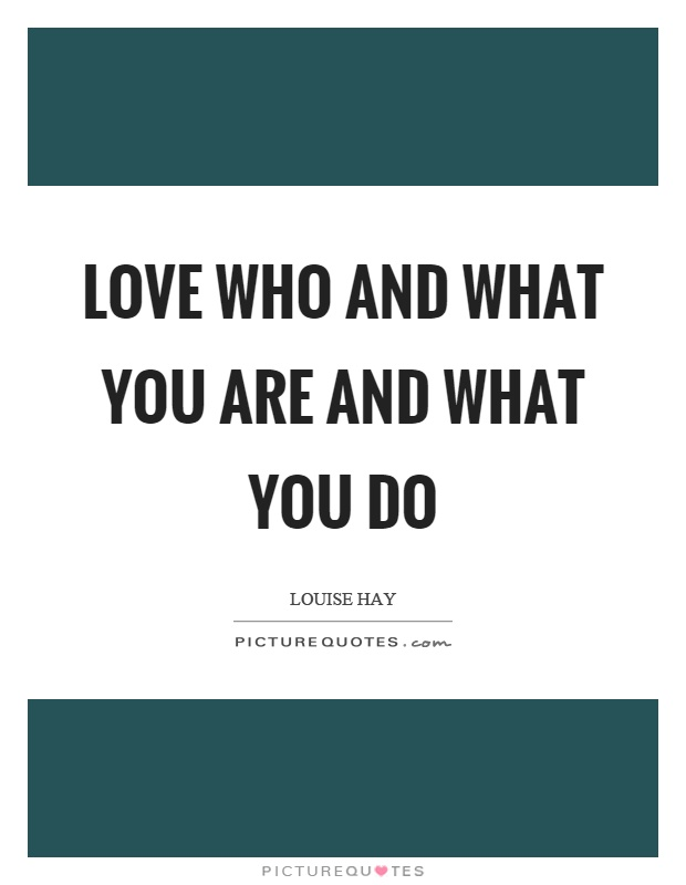 Love who and what you are and what you do Picture Quote #1