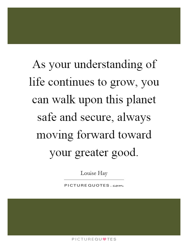 As your understanding of life continues to grow, you can walk upon this planet safe and secure, always moving forward toward your greater good Picture Quote #1