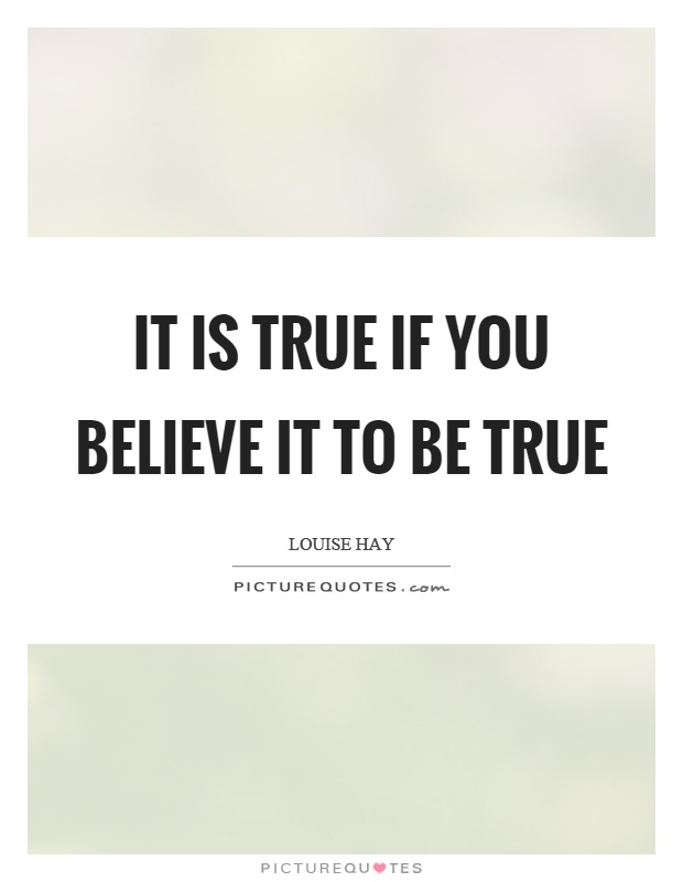 It is true if you believe it to be true Picture Quote #1