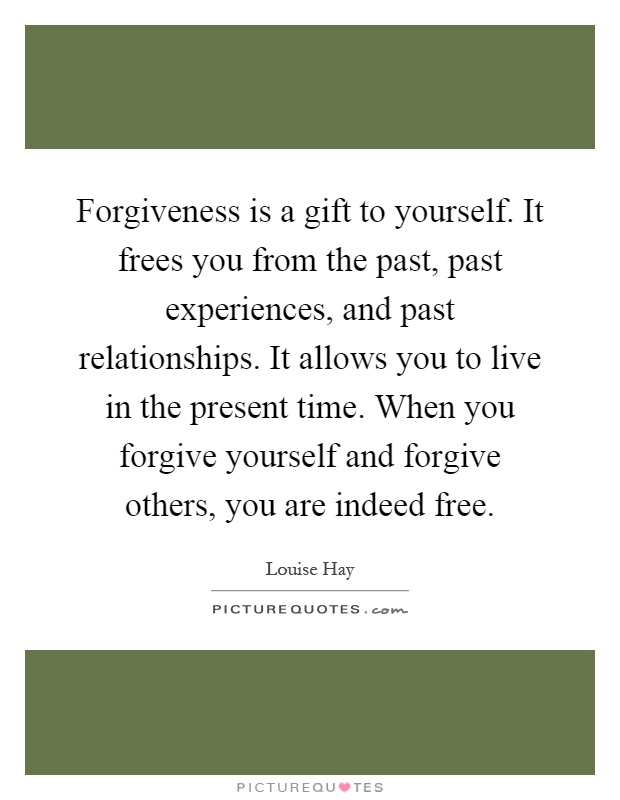Forgiveness is a gift to yourself. It frees you from the past, past experiences, and past relationships. It allows you to live in the present time. When you forgive yourself and forgive others, you are indeed free Picture Quote #1