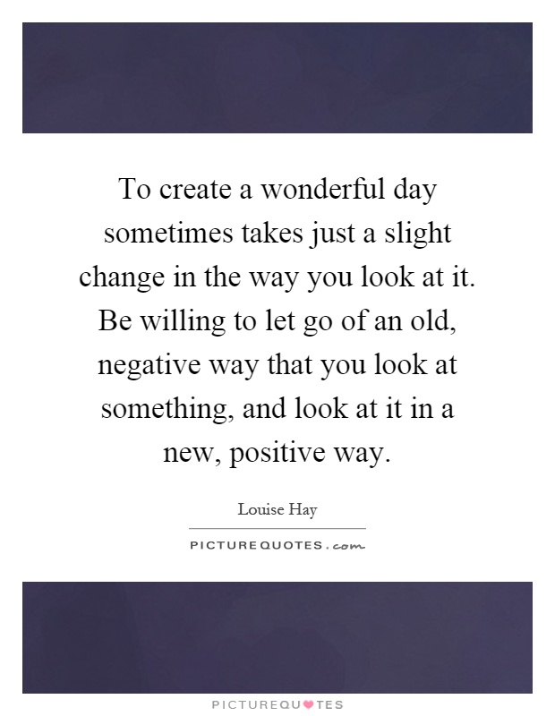 To create a wonderful day sometimes takes just a slight change in the way you look at it. Be willing to let go of an old, negative way that you look at something, and look at it in a new, positive way Picture Quote #1