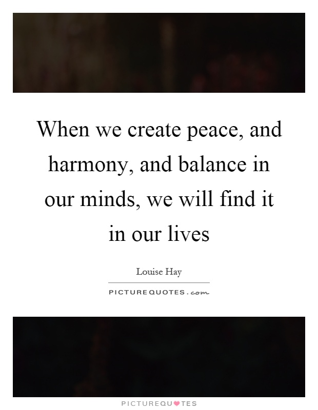 When we create peace, and harmony, and balance in our minds, we will find it in our lives Picture Quote #1