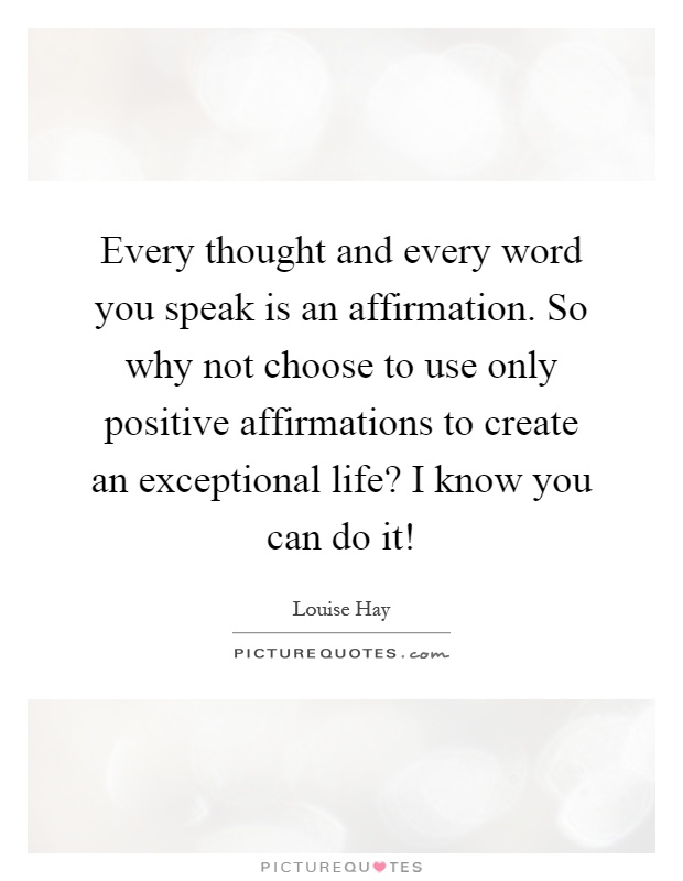 Every thought and every word you speak is an affirmation. So why not choose to use only positive affirmations to create an exceptional life? I know you can do it! Picture Quote #1