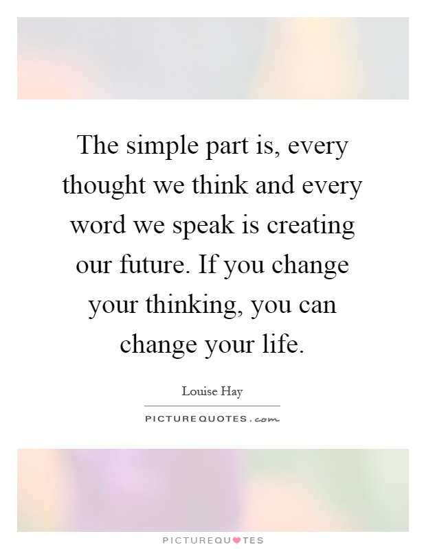 The simple part is, every thought we think and every word we speak is creating our future. If you change your thinking, you can change your life Picture Quote #1