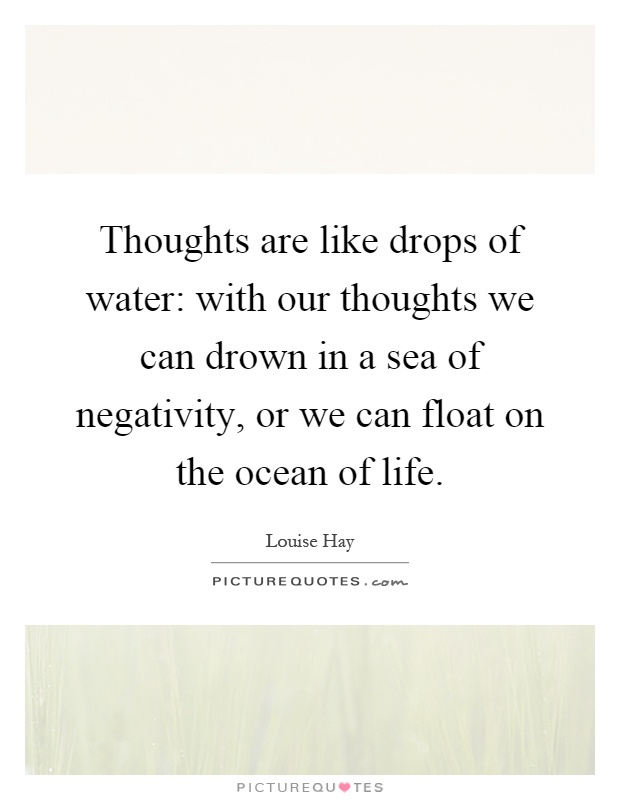 Thoughts are like drops of water: with our thoughts we can drown in a sea of negativity, or we can float on the ocean of life Picture Quote #1