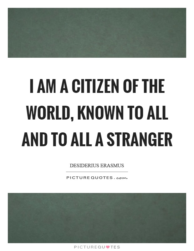 I am a citizen of the world, known to all and to all a stranger Picture Quote #1