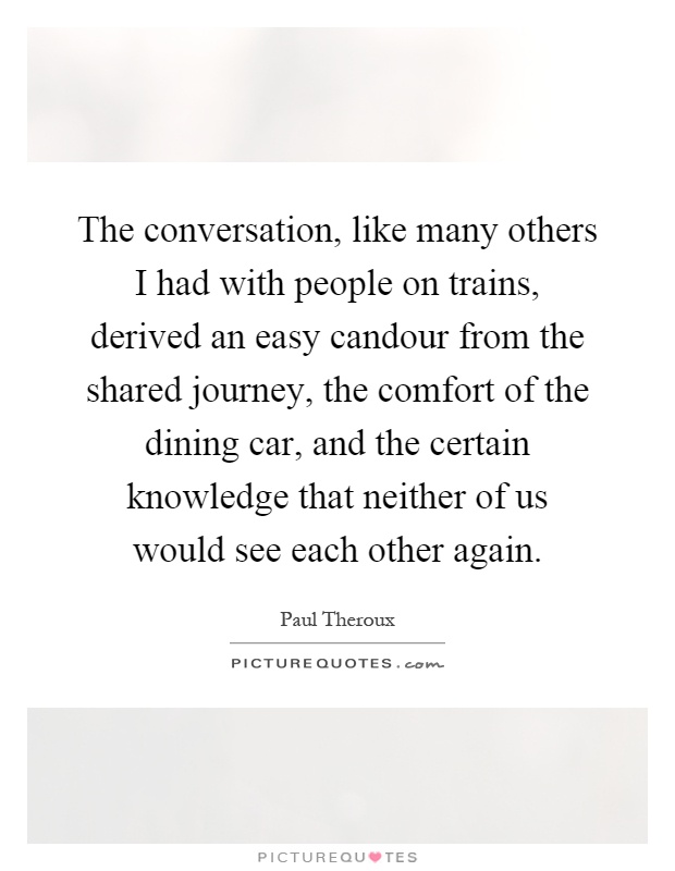 The conversation, like many others I had with people on trains, derived an easy candour from the shared journey, the comfort of the dining car, and the certain knowledge that neither of us would see each other again Picture Quote #1
