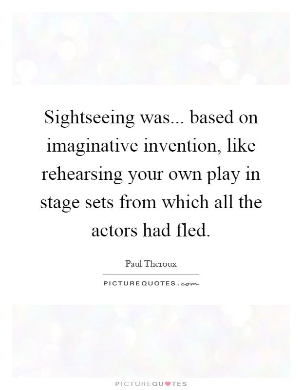 Sightseeing was... based on imaginative invention, like rehearsing your own play in stage sets from which all the actors had fled Picture Quote #1