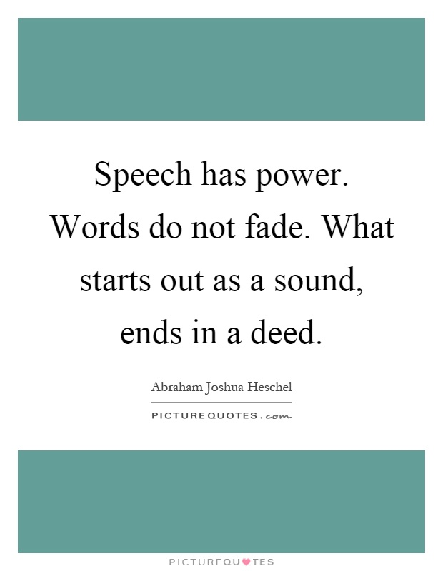 Speech has power. Words do not fade. What starts out as a sound, ends in a deed Picture Quote #1