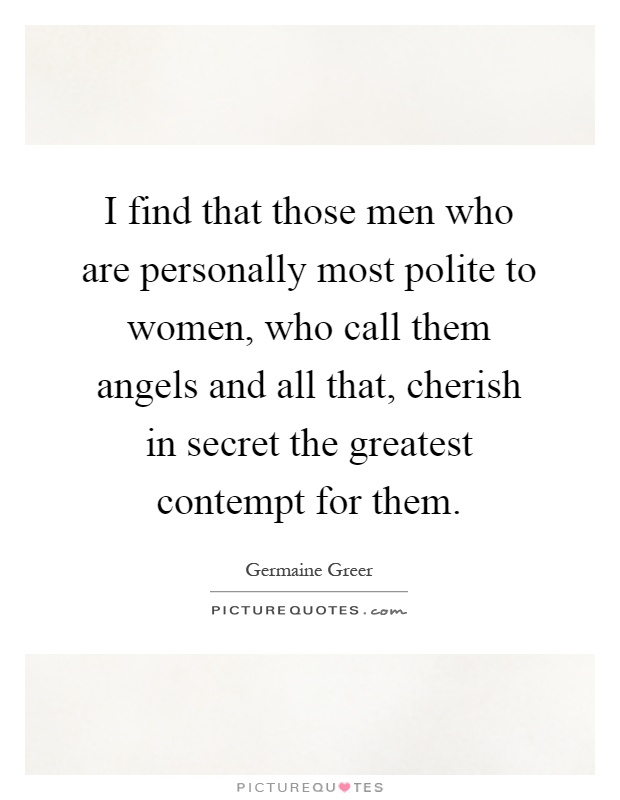 I find that those men who are personally most polite to women, who call them angels and all that, cherish in secret the greatest contempt for them Picture Quote #1