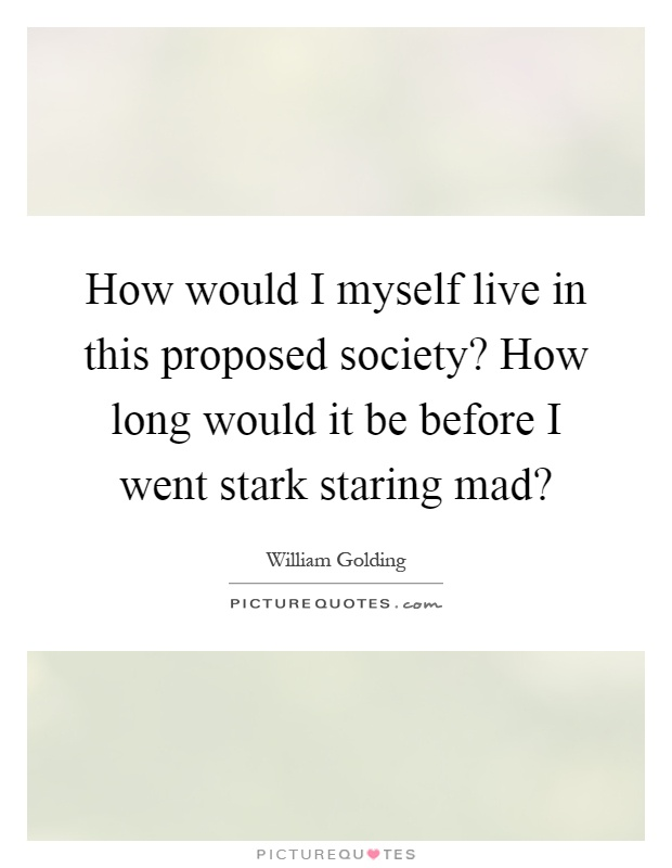 How would I myself live in this proposed society? How long would it be before I went stark staring mad? Picture Quote #1