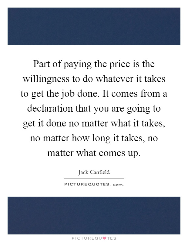 Part of paying the price is the willingness to do whatever it takes to get the job done. It comes from a declaration that you are going to get it done no matter what it takes, no matter how long it takes, no matter what comes up Picture Quote #1