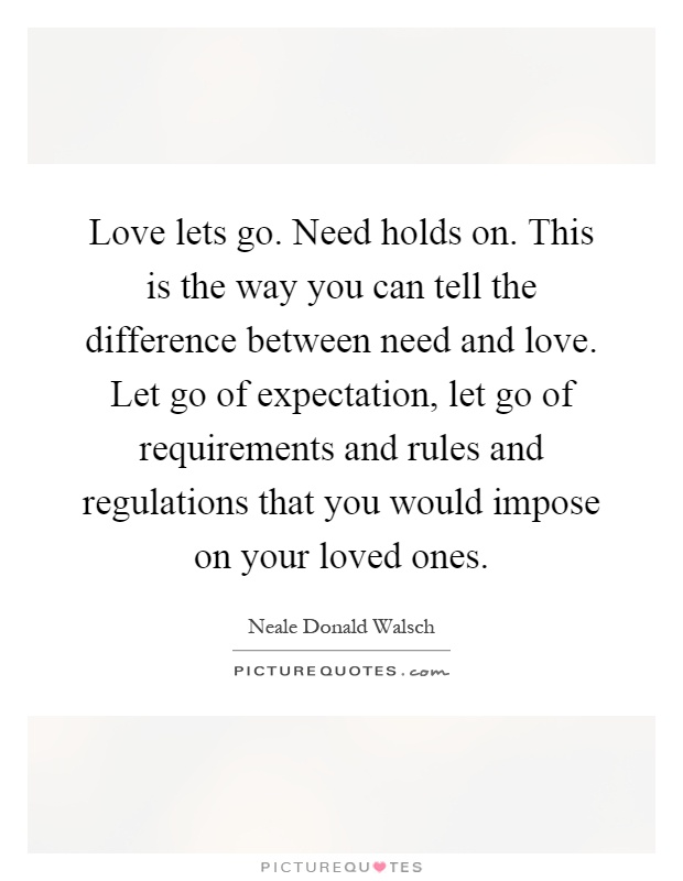 Love lets go. Need holds on. This is the way you can tell the difference between need and love. Let go of expectation, let go of requirements and rules and regulations that you would impose on your loved ones Picture Quote #1