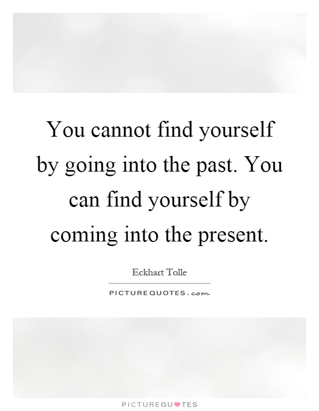 You cannot find yourself by going into the past. You can find yourself by coming into the present Picture Quote #1