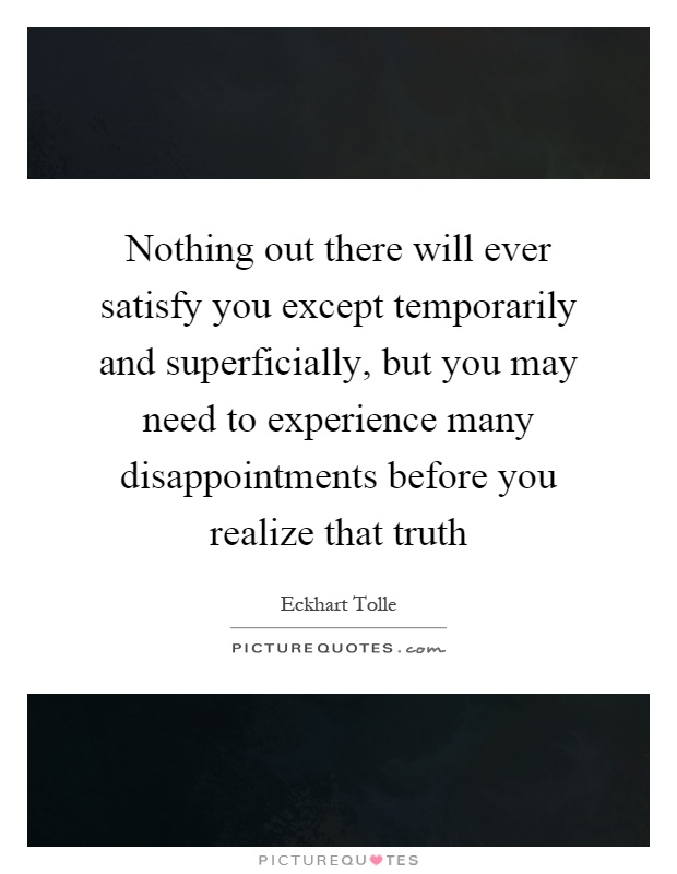 Nothing out there will ever satisfy you except temporarily and superficially, but you may need to experience many disappointments before you realize that truth Picture Quote #1