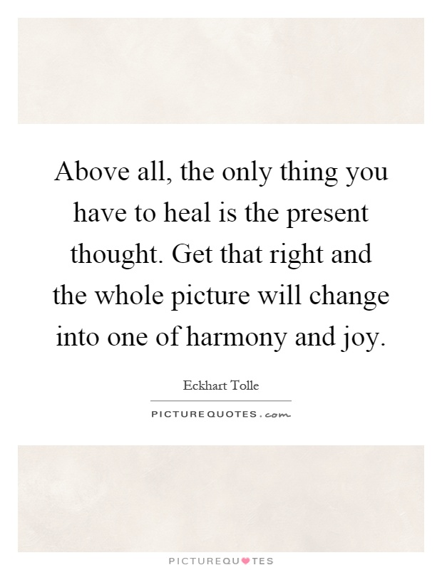 Above all, the only thing you have to heal is the present thought. Get that right and the whole picture will change into one of harmony and joy Picture Quote #1